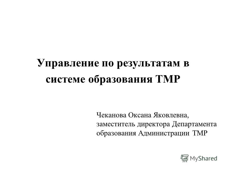 Управление по результатам в системе образования ТМР Чеканова Оксана Яковлевна, заместитель директора Департамента образования Администрации ТМР