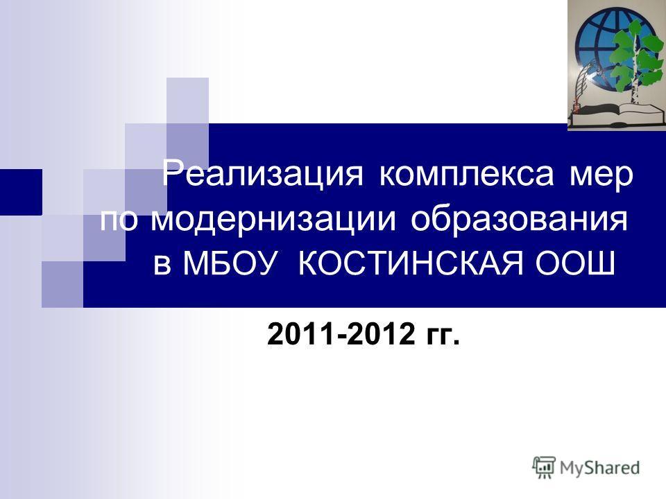 Реализация комплекса мер по модернизации образования в МБОУ КОСТИНСКАЯ ООШ 2011-2012 гг.