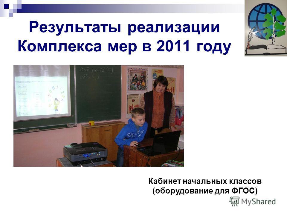 Результаты реализации Комплекса мер в 2011 году Кабинет начальных классов (оборудование для ФГОС)