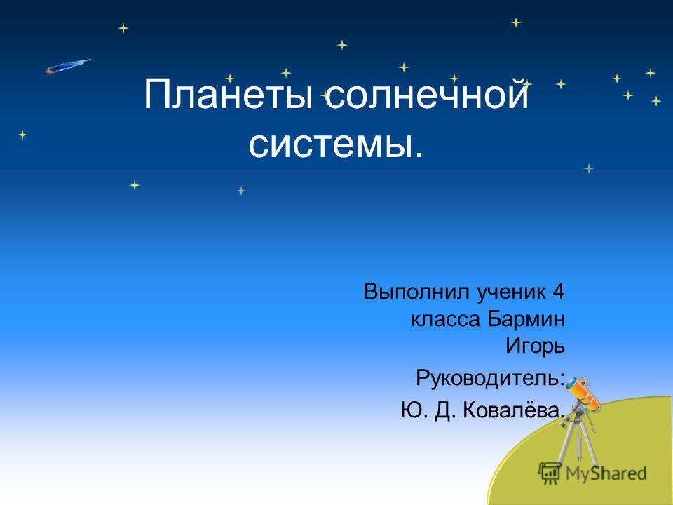 Планеты солнечной системы. Выполнил ученик 4 класса Бармин Игорь Руководитель: Ю. Д. Ковалёва.