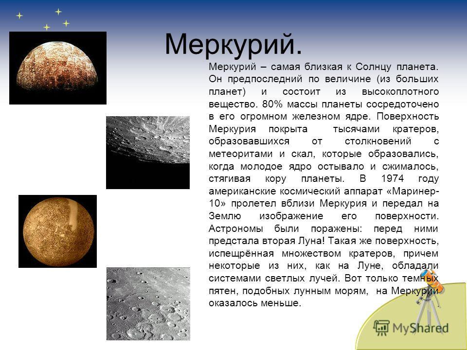 Меркурий. Меркурий – самая близкая к Солнцу планета. Он предпоследний по величине (из больших планет) и состоит из высокоплотного вещество. 80% массы планеты сосредоточено в его огромном железном ядре. Поверхность Меркурия покрыта тысячами кратеров,