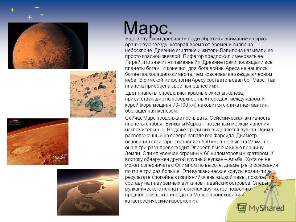 Марс. Еще в глубокой древности люди обратили внимание на ярко- оранжевую звезду, которая время от времени сияла на небосклоне. Древние египтяне и жители Вавилона называли её просто красной звездой. Пифагор предложил именовать её Пирей, что значит «пл