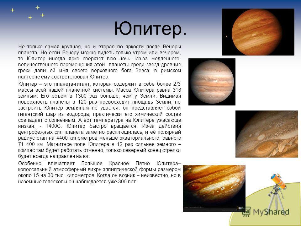 Юпитер. Не только самая крупная, но и вторая по яркости после Венеры планета. Но если Венеру можно видеть только утром или вечером, то Юпитер иногда ярко сверкает всю ночь. Из-за медленного, величественного перемещения этой планеты среди звезд древни