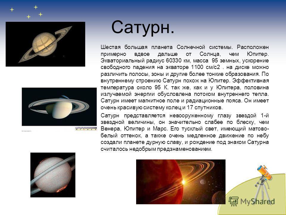 Сатурн. Шестая большая планета Солнечной системы. Расположен примерно вдвое дальше от Солнца, чем Юпитер. Экваториальный радиус 60330 км, масса 95 земных, ускорение свободного падения на экваторе 1100 см/с2. на диске можно различить полосы, зоны и др