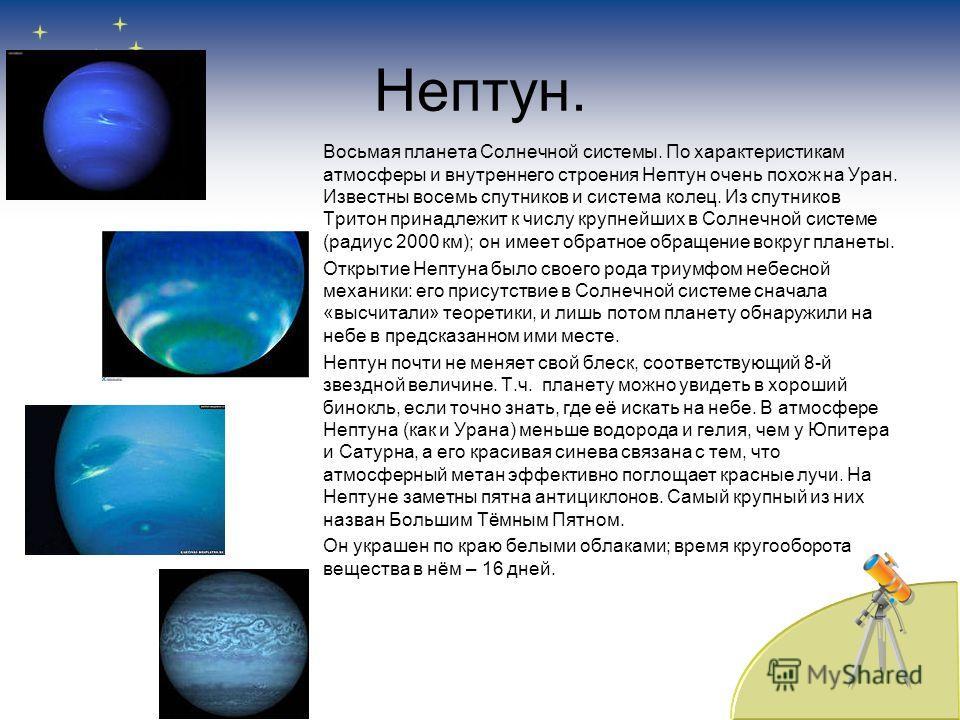 Нептун. Восьмая планета Солнечной системы. По характеристикам атмосферы и внутреннего строения Нептун очень похож на Уран. Известны восемь спутников и система колец. Из спутников Тритон принадлежит к числу крупнейших в Солнечной системе (радиус 2000