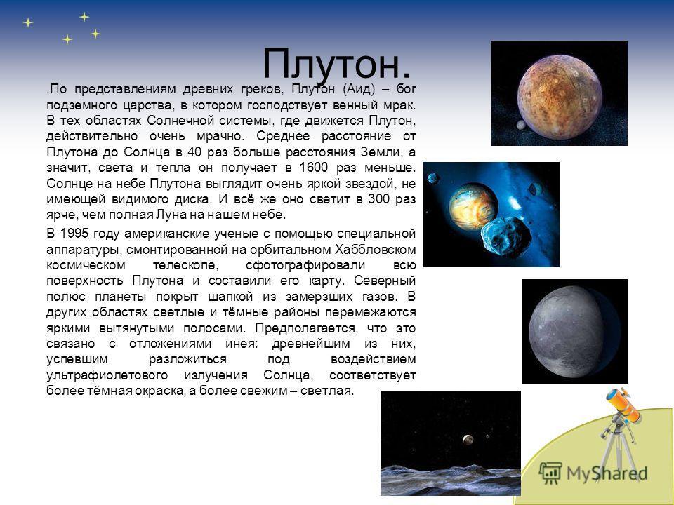Плутон..По представлениям древних греков, Плутон (Аид) – бог подземного царства, в котором господствует венный мрак. В тех областях Солнечной системы, где движется Плутон, действительно очень мрачно. Среднее расстояние от Плутона до Солнца в 40 раз б