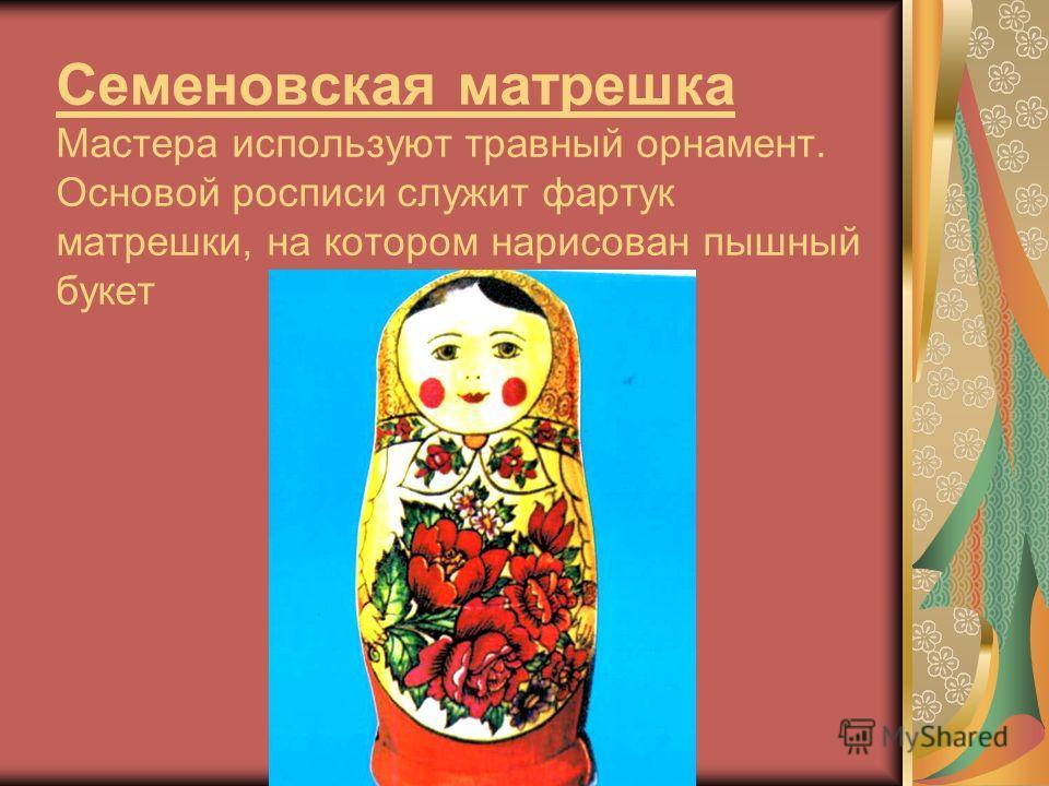 Семеновская матрешка Мастера используют травный орнамент. Основой росписи служит фартук матрешки, на котором нарисован пышный букет