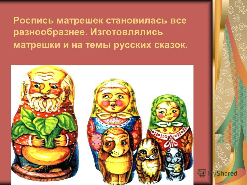 Роспись матрешек становилась все разнообразнее. Изготовлялись матрешки и на темы русских сказок.