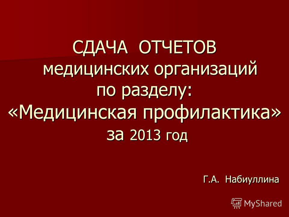 СДАЧА ОТЧЕТОВ медицинских организаций по разделу: «Медицинская профилактика» за 2013 год Г.А. Набиуллина