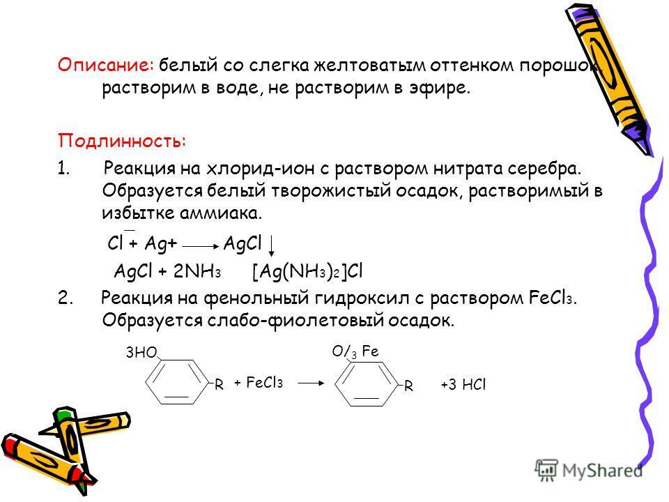 Описание: белый со слегка желтоватым оттенком порошок, растворим в воде, не растворим в эфире. Подлинность: 1. Реакция на хлорид-ион с раствором нитрата серебра. Образуется белый творожистый осадок, растворимый в избытке аммиака. Cl + Ag + AgCl AgCl