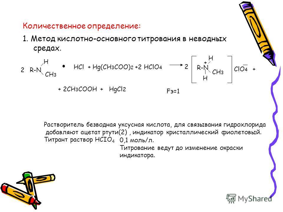 Количественное определение: 1. Метод кислотно-основного титрования в неводных средах. R-N H CH 3 2 HCl + Hg(CH 3 COO) 2 +2 HClO 4 R-N CH 3 H ClO 4 + 2CH 3 COOH Fэ=1 H HgCl 2 + + + 2 Растворитель безводная уксусная кислота, для связывания гидрохлорида