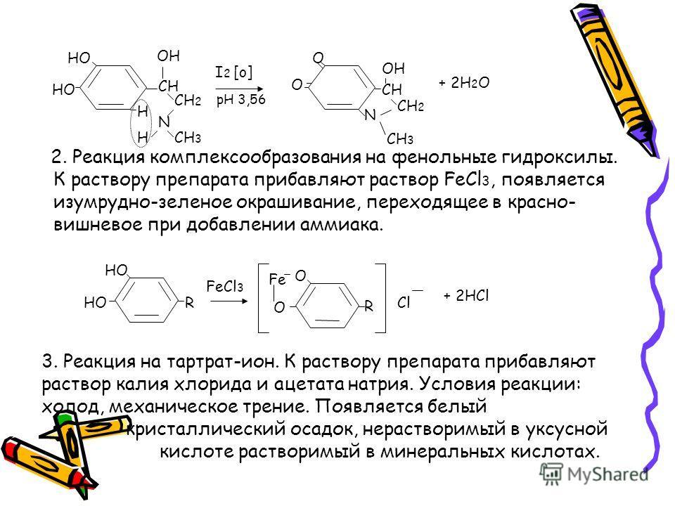 HO CH OH CH 2 N CH 3 H H I 2 [o] pH 3,56 O O CH OH N CH 2 + 2H 2 O 2. Реакция комплексообразования на фенольные гидроксилы. К раствору препарата прибавляют раствор FeCl 3, появляется изумрудно-зеленое окрашивание, переходящее в красно- вишневое при д