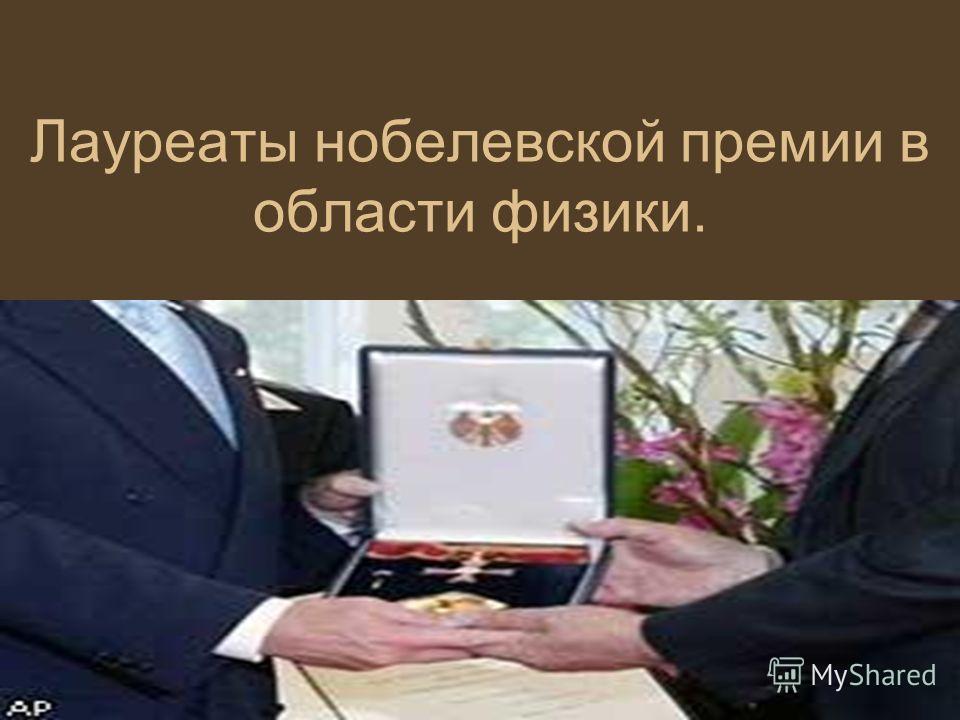 Лауреаты нобелевской премии в области физики.