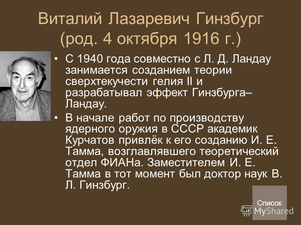 Виталий Лазаревич Гинзбург (род. 4 октября 1916 г.) С 1940 года совместно с Л. Д. Ландау занимается созданием теории сверхтекучести гелия II и разрабатывал эффект Гинзбурга– Ландау. В начале работ по производству ядерного оружия в СССР академик Курча