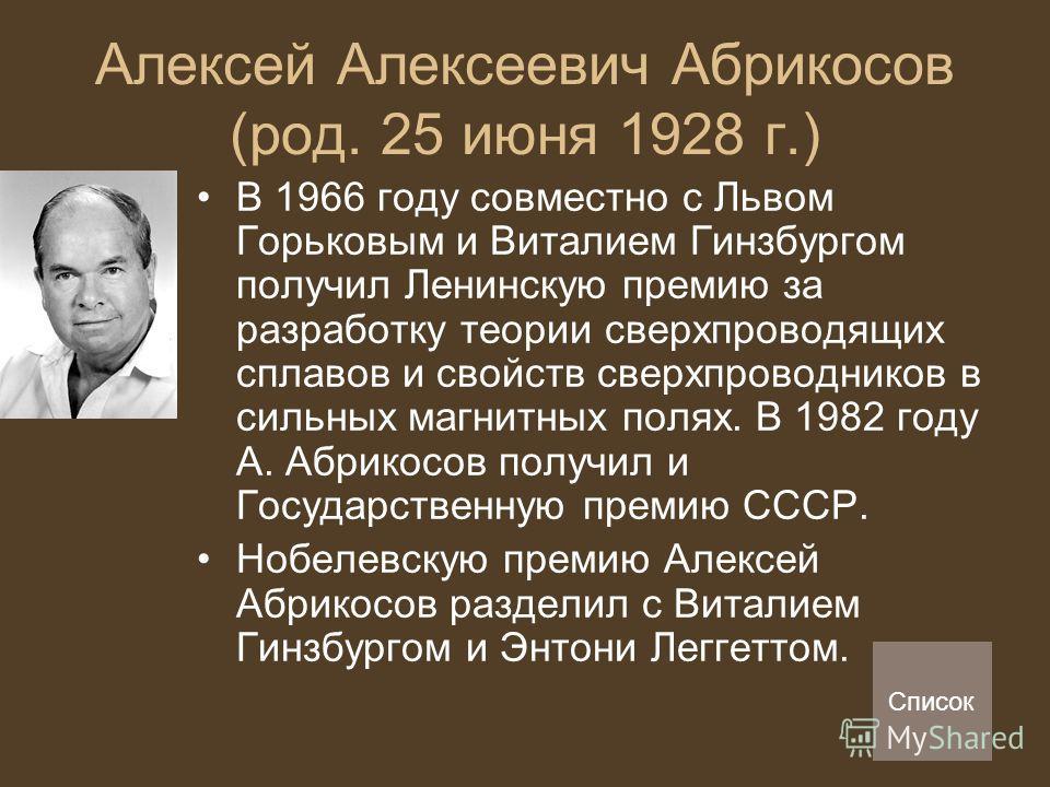 Алексей Алексеевич Абрикосов (род. 25 июня 1928 г.) В 1966 году совместно с Львом Горьковым и Виталием Гинзбургом получил Ленинскую премию за разработку теории сверхпроводящих сплавов и свойств сверхпроводников в сильных магнитных полях. В 1982 году