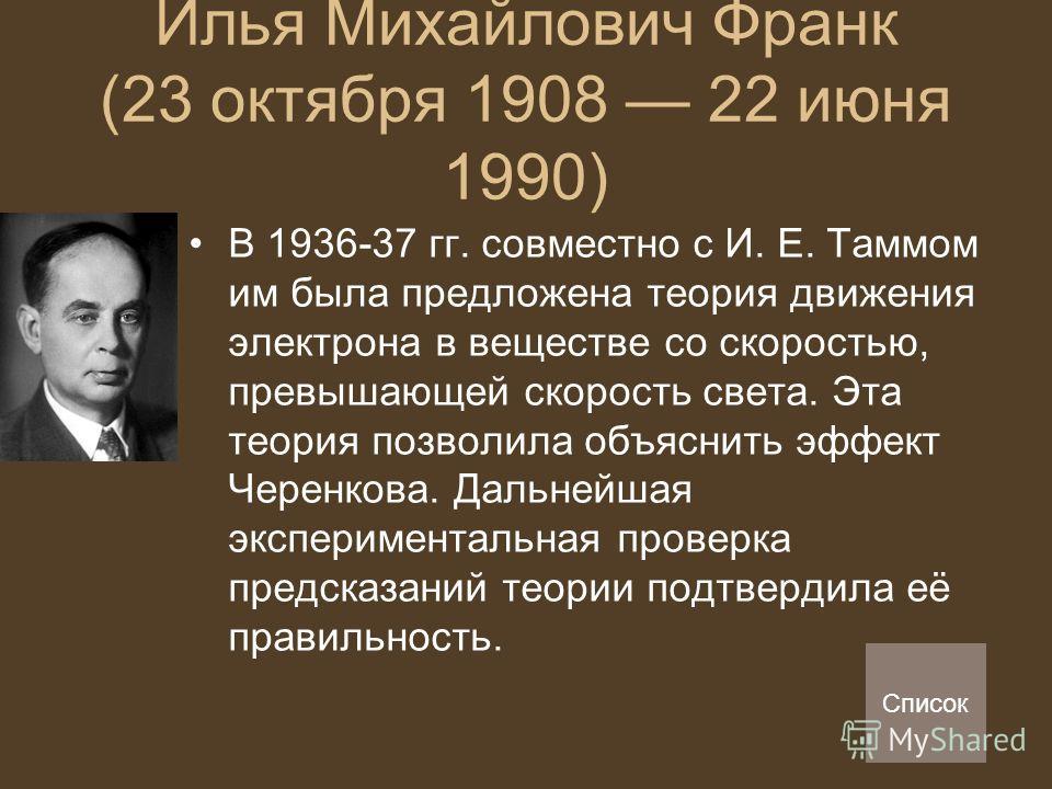 Илья Михайлович Франк (23 октября 1908 22 июня 1990) В 1936-37 гг. совместно с И. Е. Таммом им была предложена теория движения электрона в веществе со скоростью, превышающей скорость света. Эта теория позволила объяснить эффект Черенкова. Дальнейшая