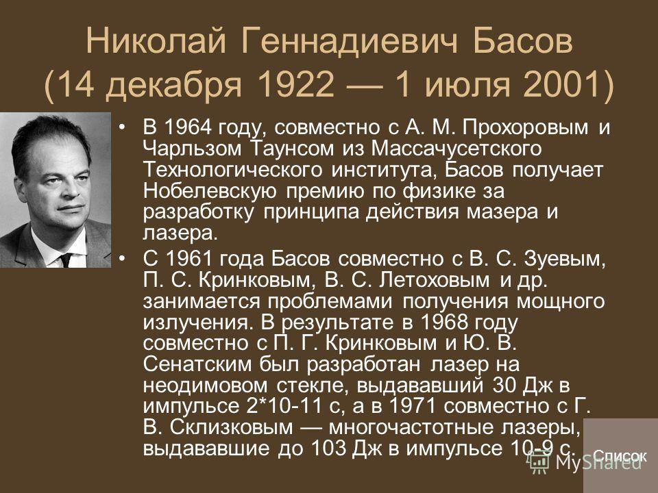 Николай Геннадиевич Басов (14 декабря 1922 1 июля 2001) В 1964 году, совместно с А. М. Прохоровым и Чарльзом Таунсом из Массачусетского Технологического института, Басов получает Нобелевскую премию по физике за разработку принципа действия мазера и л