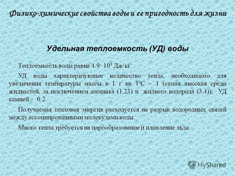 Удельная теплоемкость (УД) воды Теплоемкость воды равна 4.9. 10 3 Дж/кг. УД воды характеризующее количество тепла, необходимого для увеличения температуры массы в 1 г на 1 0 С – 1 (самая высокая среди жидкостей, за исключением аммиака (1.23) и жидког