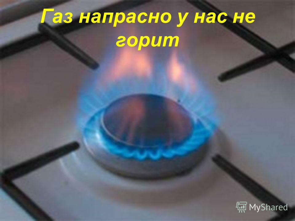 Газ напрасно у нас не горит