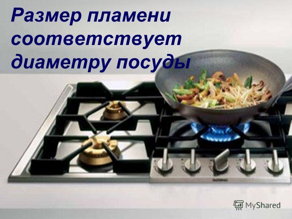 Размер пламени соответствует диаметру посуды