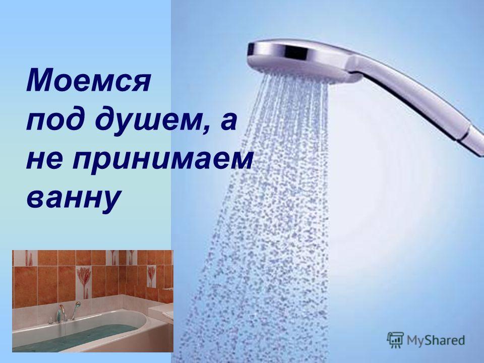 Моемся под душем, а не принимаем ванну