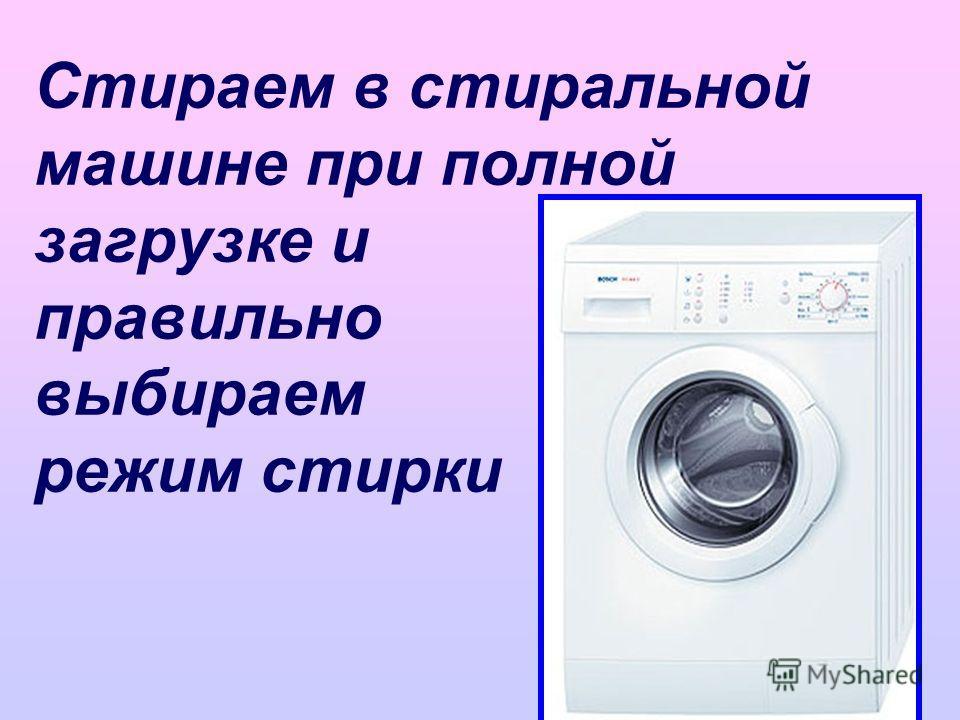 Стираем в стиральной машине при полной загрузке и правильно выбираем режим стирки