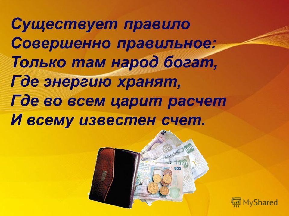 Существует правило Совершенно правильное: Только там народ богат, Где энергию хранят, Где во всем царит расчет И всему известен счет.