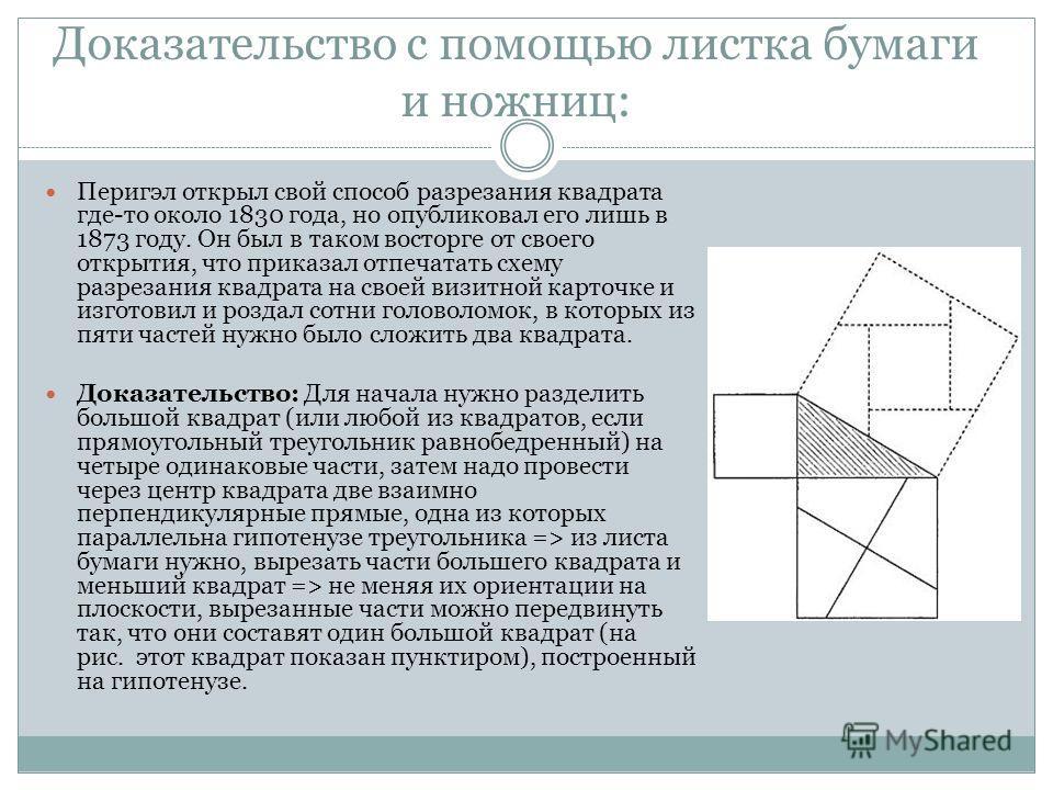 Доказательство с помощью листка бумаги и ножниц: Перигэл открыл свой способ разрезания квадрата где-то около 1830 года, но опубликовал его лишь в 1873 году. Он был в таком восторге от своего открытия, что приказал отпечатать схему разрезания квадрата