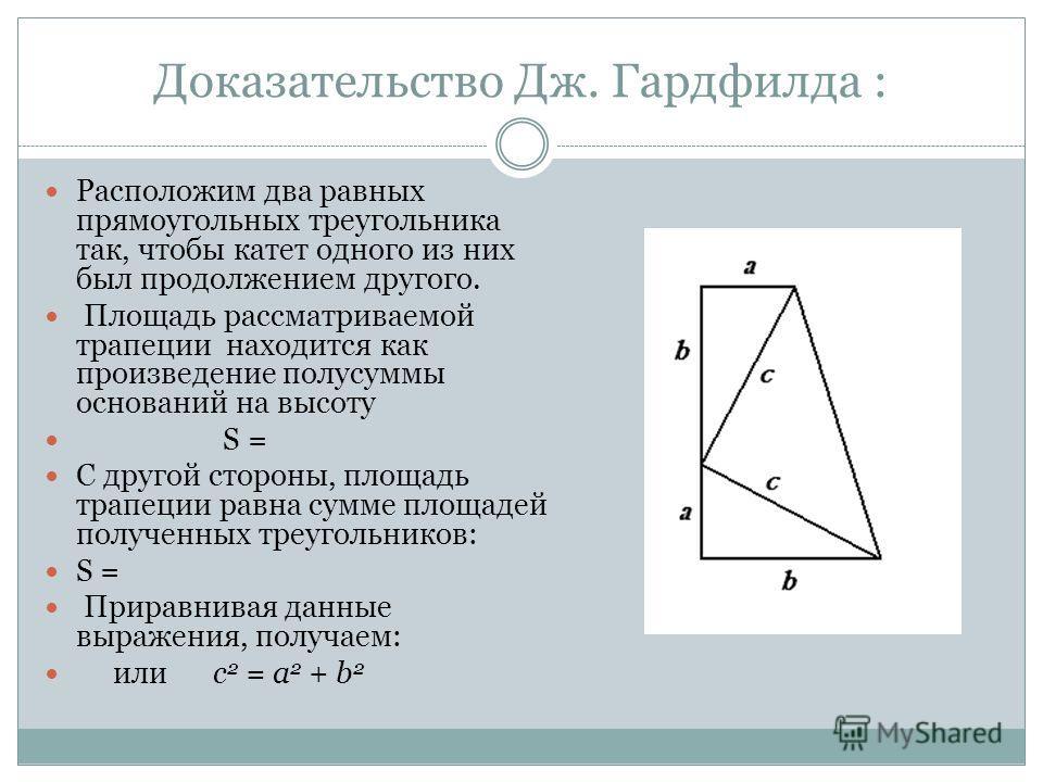 Доказательство Дж. Гардфилда : Расположим два равных прямоугольных треугольника так, чтобы катет одного из них был продолжением другого. Площадь рассматриваемой трапеции находится как произведение полусуммы оснований на высоту S = C другой стороны, п