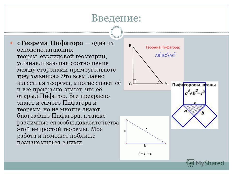 Введение: «Теорема Пифагора одна из основополагающих теорем евклидовой геометрии, устанавливающая соотношение между сторонами прямоугольного треугольника» Это всем давно известная теорема, многие знают её и все прекрасно знают, что её открыл Пифагор.