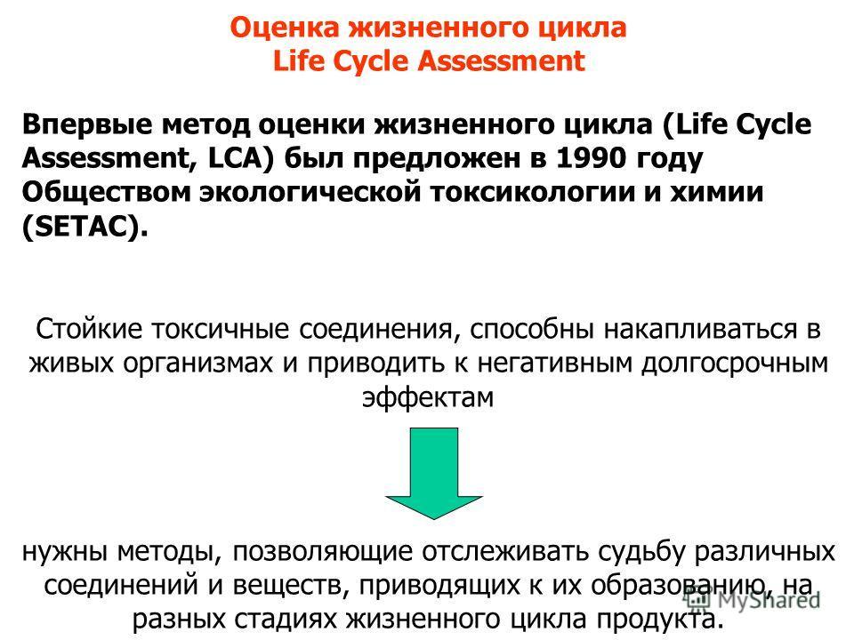Оценка жизненного цикла Life Cycle Assessment Впервые метод оценки жизненного цикла (Life Cycle Assessment, LCA) был предложен в 1990 году Обществом экологической токсикологии и химии (SETAC). Стойкие токсичные соединения, способны накапливаться в жи