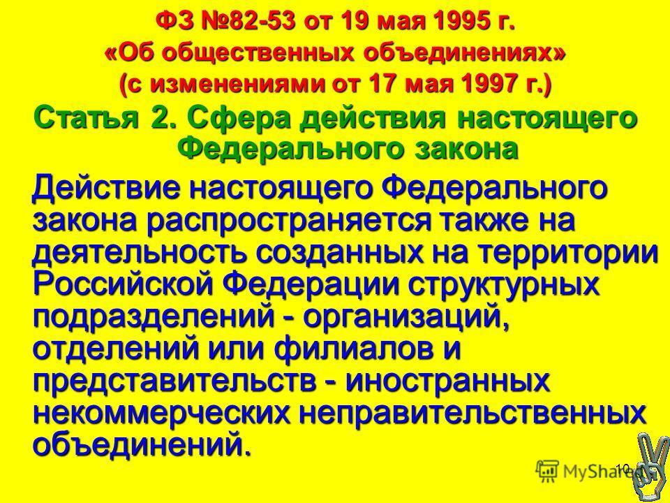 10 ФЗ 82-53 от 19 мая 1995 г. «Об общественных объединениях» (с изменениями от 17 мая 1997 г.) Статья 2. Сфера действия настоящего Федерального закона Действие настоящего Федерального закона распространяется также на деятельность созданных на террито