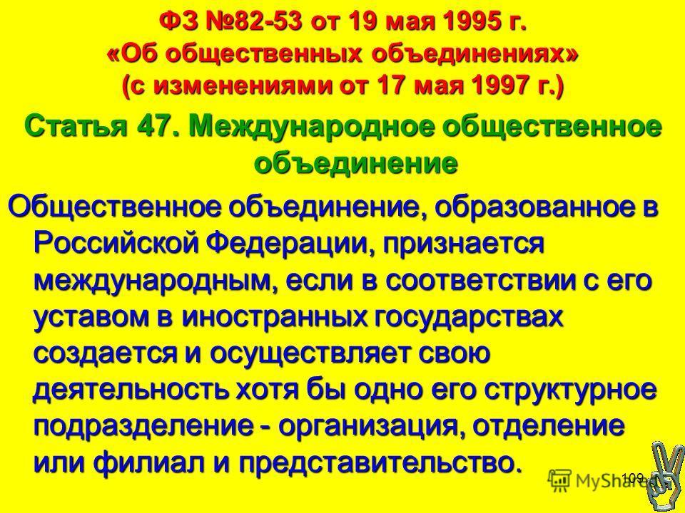 109 ФЗ 82-53 от 19 мая 1995 г. «Об общественных объединениях» (с изменениями от 17 мая 1997 г.) Статья 47. Международное общественное объединение Общественное объединение, образованное в Российской Федерации, признается международным, если в соответс