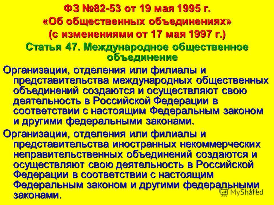 111 ФЗ 82-53 от 19 мая 1995 г. «Об общественных объединениях» (с изменениями от 17 мая 1997 г.) Статья 47. Международное общественное объединение Организации, отделения или филиалы и представительства международных общественных объединений создаются