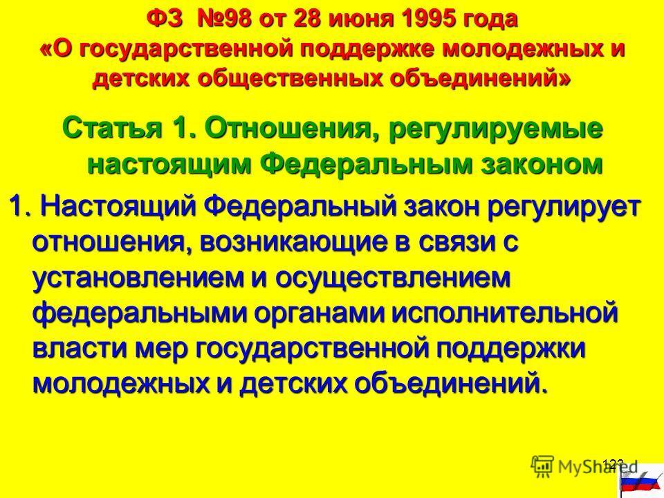 123 ФЗ 98 от 28 июня 1995 года «О государственной поддержке молодежных и детских общественных объединений» Статья 1. Отношения, регулируемые настоящим Федеральным законом 1. Настоящий Федеральный закон регулирует отношения, возникающие в связи с уста