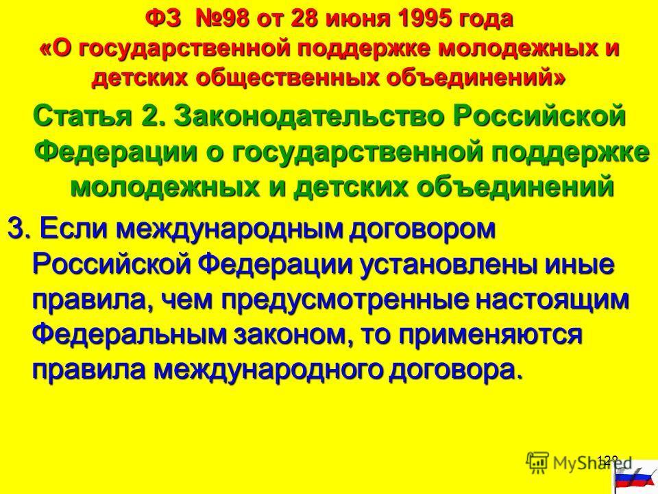 128 ФЗ 98 от 28 июня 1995 года «О государственной поддержке молодежных и детских общественных объединений» Статья 2. Законодательство Российской Федерации о государственной поддержке молодежных и детских объединений 3. Если международным договором Ро