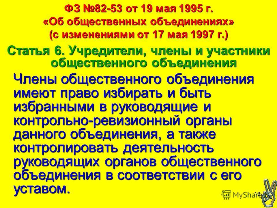 18 ФЗ 82-53 от 19 мая 1995 г. «Об общественных объединениях» (с изменениями от 17 мая 1997 г.) Статья 6. Учредители, члены и участники общественного объединения Члены общественного объединения имеют право избирать и быть избранными в руководящие и ко