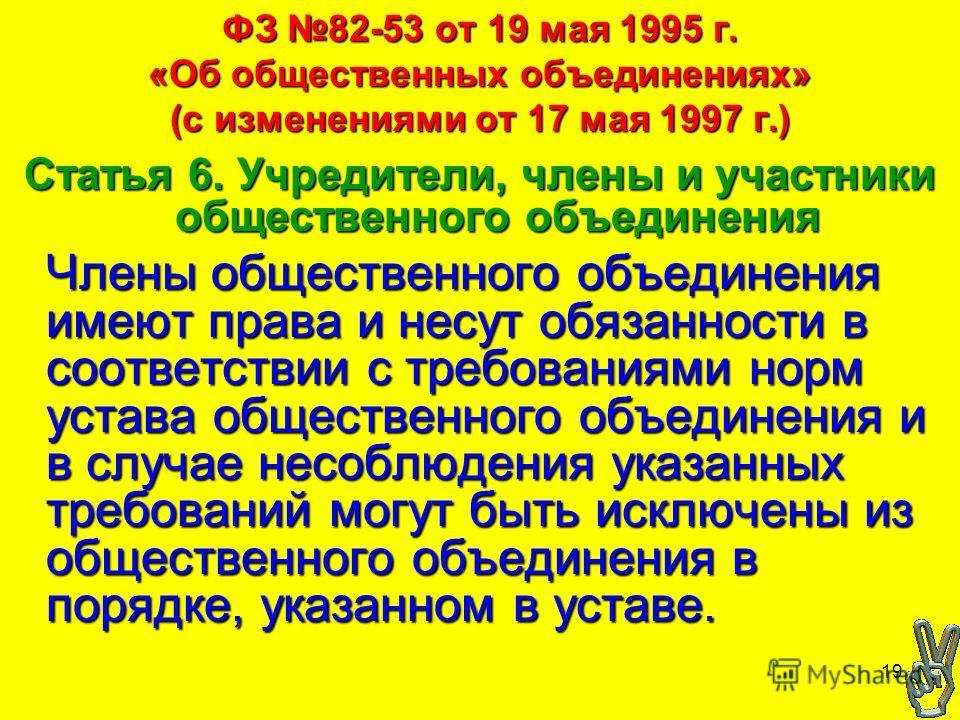 19 ФЗ 82-53 от 19 мая 1995 г. «Об общественных объединениях» (с изменениями от 17 мая 1997 г.) Статья 6. Учредители, члены и участники общественного объединения Члены общественного объединения имеют права и несут обязанности в соответствии с требован