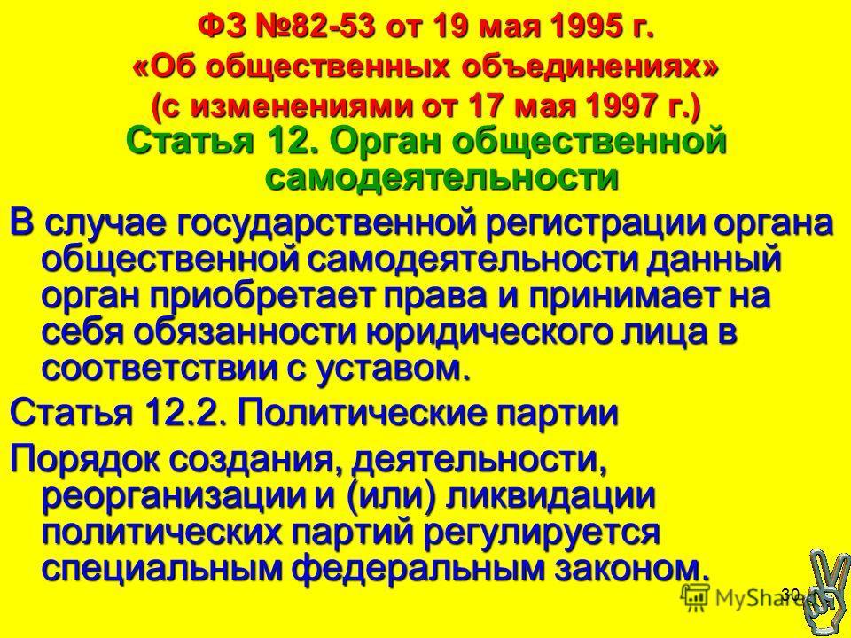 30 ФЗ 82-53 от 19 мая 1995 г. «Об общественных объединениях» (с изменениями от 17 мая 1997 г.) Статья 12. Орган общественной самодеятельности В случае государственной регистрации органа общественной самодеятельности данный орган приобретает права и п