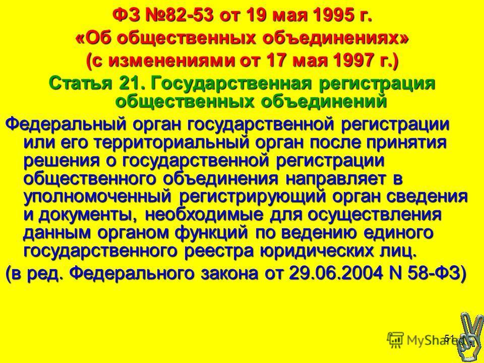 51 ФЗ 82-53 от 19 мая 1995 г. «Об общественных объединениях» (с изменениями от 17 мая 1997 г.) Статья 21. Государственная регистрация общественных объединений Федеральный орган государственной регистрации или его территориальный орган после принятия