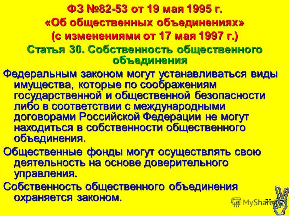 75 ФЗ 82-53 от 19 мая 1995 г. «Об общественных объединениях» (с изменениями от 17 мая 1997 г.) Статья 30. Собственность общественного объединения Федеральным законом могут устанавливаться виды имущества, которые по соображениям государственной и обще