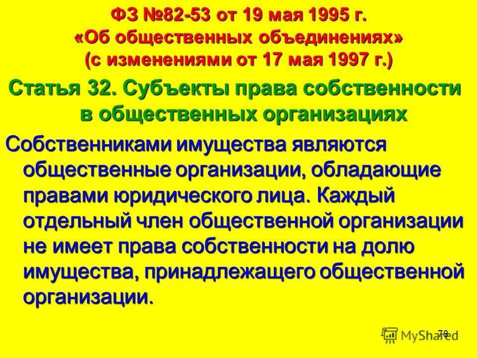 78 ФЗ 82-53 от 19 мая 1995 г. «Об общественных объединениях» (с изменениями от 17 мая 1997 г.) Статья 32. Субъекты права собственности в общественных организациях Собственниками имущества являются общественные организации, обладающие правами юридичес