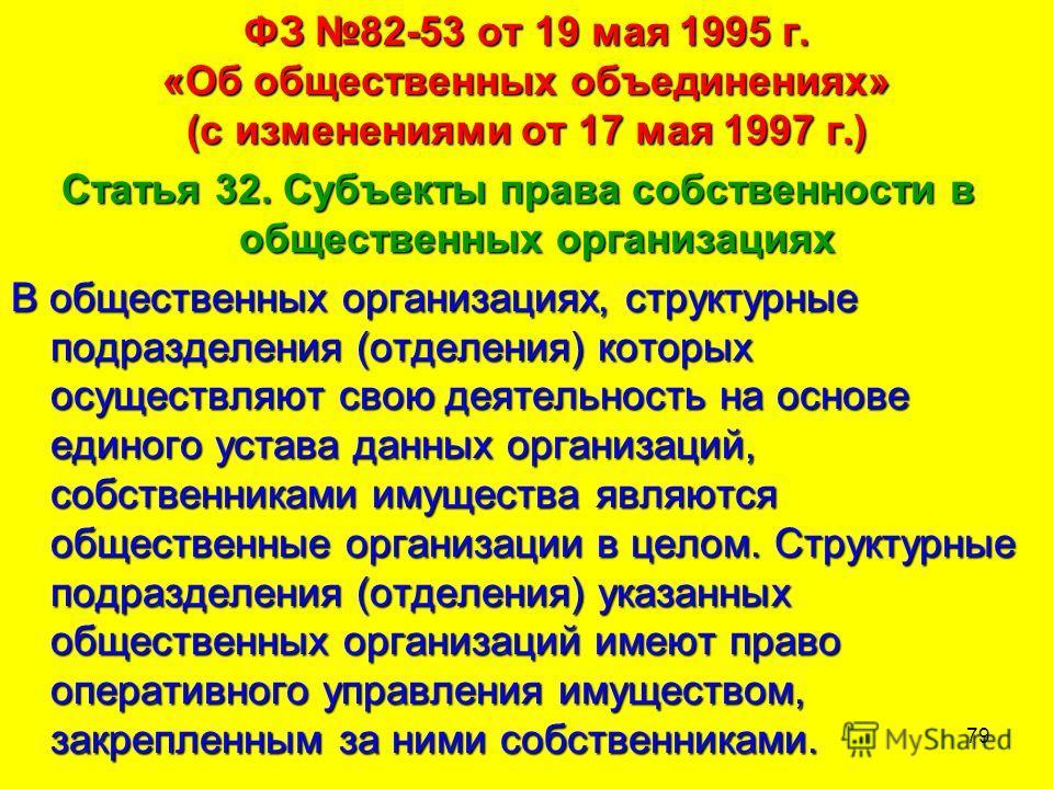 79 ФЗ 82-53 от 19 мая 1995 г. «Об общественных объединениях» (с изменениями от 17 мая 1997 г.) Статья 32. Субъекты права собственности в общественных организациях В общественных организациях, структурные подразделения (отделения) которых осуществляют