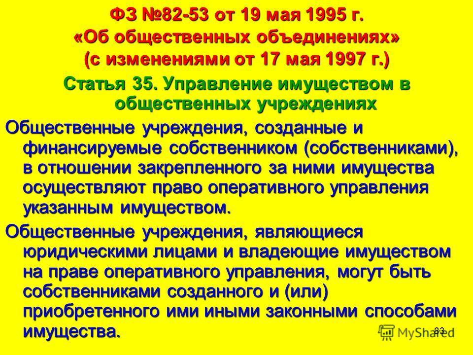 83 ФЗ 82-53 от 19 мая 1995 г. «Об общественных объединениях» (с изменениями от 17 мая 1997 г.) Статья 35. Управление имуществом в общественных учреждениях Общественные учреждения, созданные и финансируемые собственником (собственниками), в отношении