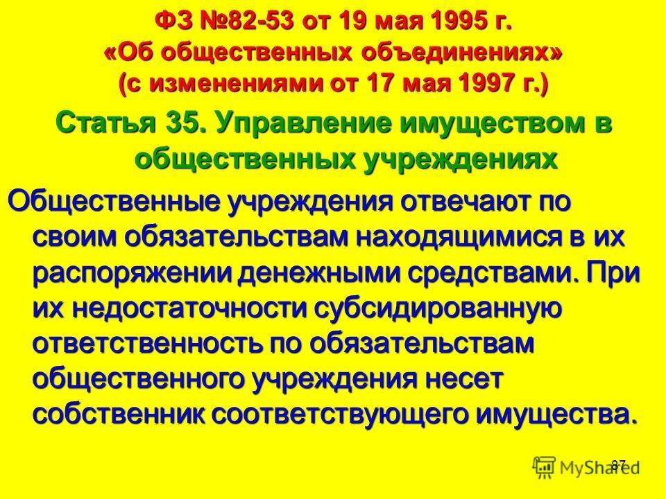 87 ФЗ 82-53 от 19 мая 1995 г. «Об общественных объединениях» (с изменениями от 17 мая 1997 г.) Статья 35. Управление имуществом в общественных учреждениях Общественные учреждения отвечают по своим обязательствам находящимися в их распоряжении денежны