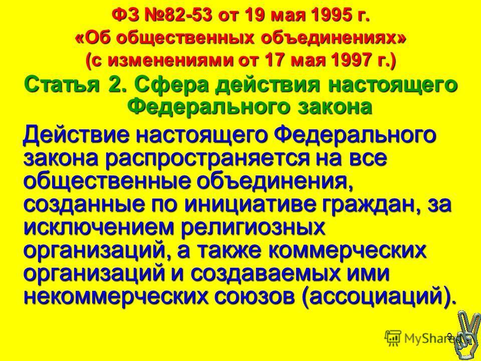 9 ФЗ 82-53 от 19 мая 1995 г. «Об общественных объединениях» (с изменениями от 17 мая 1997 г.) Статья 2. Сфера действия настоящего Федерального закона Действие настоящего Федерального закона распространяется на все общественные объединения, созданные