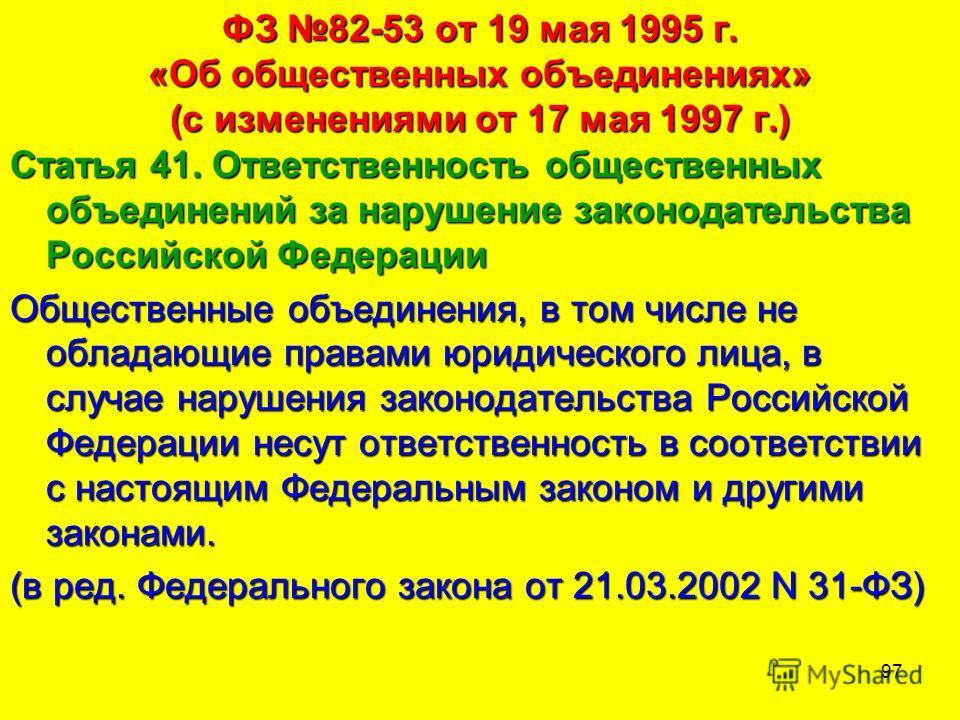 97 ФЗ 82-53 от 19 мая 1995 г. «Об общественных объединениях» (с изменениями от 17 мая 1997 г.) Статья 41. Ответственность общественных объединений за нарушение законодательства Российской Федерации Общественные объединения, в том числе не обладающие