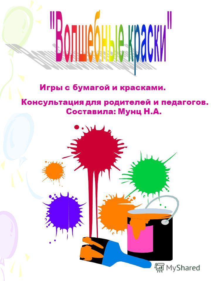 Игры с бумагой и красками. Консультация для родителей и педагогов. Составила: Мунц Н.А.