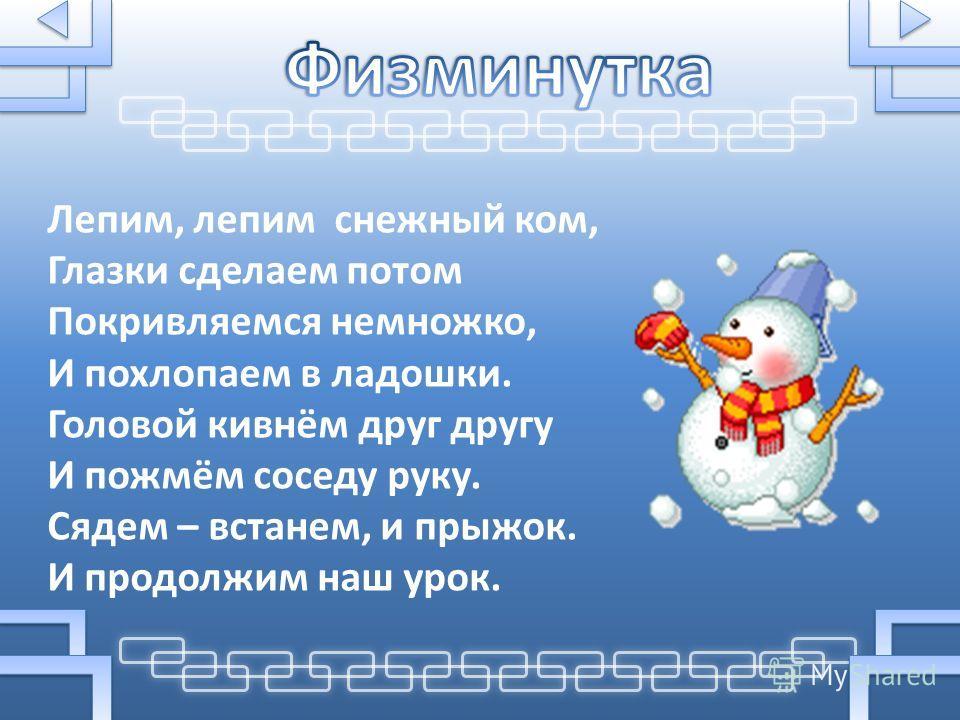 Лепим, лепим снежный ком, Глазки сделаем потом Покривляемся немножко, И похлопаем в ладошки. Головой кивнём друг другу И пожмём соседу руку. Сядем – встанем, и прыжок. И продолжим наш урок.