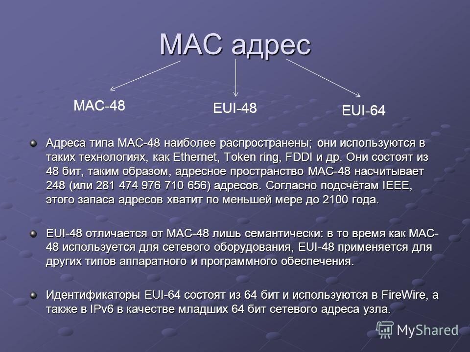 MAC адрес Адреса типа MAC-48 наиболее распространены; они используются в таких технологиях, как Ethernet, Token ring, FDDI и др. Они состоят из 48 бит, таким образом, адресное пространство MAC-48 насчитывает 248 (или 281 474 976 710 656) адресов. Сог
